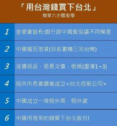 用錢買下台北市 1、金管會宣布:銀行跟中國簽協議不備查 2、中國瘋狂借貸(目前累積三兆台幣) 3、沒擔保品,惡意欠債,倒帳(重複1~3) 4、投市長當選後成立<台北控股公司> 5、中國成立一堆假外商,假外資 6、中國用借來的錢買下台北股份!