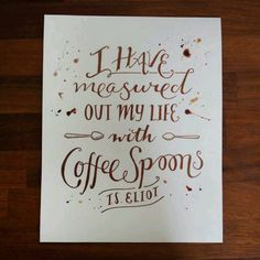 """I am currently obsessed with this quote! """"I have measured out my life with coffee spoons..."""" - T.S. Eliot"""