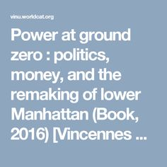 Power at ground zero : politics, money, and the remaking of lower Manhattan (Book, 2016) [Vincennes University]