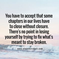 You have to accept that some chapters in our lives have to close without closure...