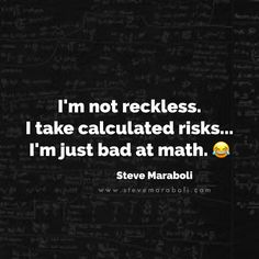 I'm not reckless. I take calculated risks... I'm just bad at math.