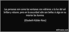 Las personas son como las ventanas con vidrieras: a la luz del sol brillan y relucen, pero en la oscuridad sólo son bellas si algo en su interior las ilumina (Elisabeth Kübler-Ross)