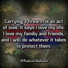 Carrying a firearm is an act of love.  It says I love my life, I love my family and friends and I will do whatever it takes to protect them.