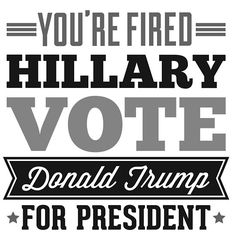 You're Fired Hillary Vote Donald Trump