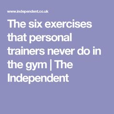 The six exercises that personal trainers never do in the gym | The Independent