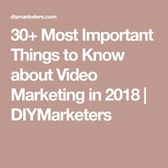 30+ Most Important Things to Know about Video Marketing in 2018 | DIYMarketers