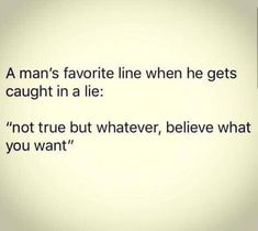 """A man's favorite line when he gets caught in a lie: """"not true but whatever, believe what you want"""" - iFunny :) Mood Quotes, True Quotes, Funny Quotes, Reality Quotes, Funny Cheating Quotes, Caught Feelings Quotes, Gut Feeling Quotes, Cheating Husband Quotes, Honesty Quotes"""