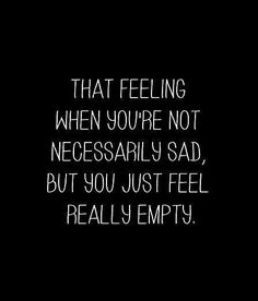 """""""That feeling when you're not necessarily sad, but you just feel really empty"""" / relatable quotes"""