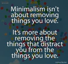 Minimalism is about removing the things that distract you from what you love. via Joshua Becker, Becoming Minimalist Great Quotes, Quotes To Live By, Me Quotes, Motivational Quotes, Inspirational Quotes, Wisdom Quotes, Cherish Quotes, Qoutes, Music Quotes