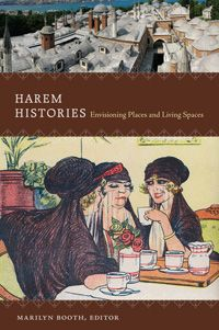 Marilyn Booth - Harem Histories: Envisioning Places and Living Spaces