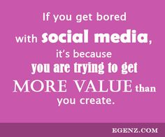 If you get bored with social media, it's because you are trying to get more value than you create. We also provide services such as Malaysia Website Design, Web Development Kuala Lumpur, Groupon Website, Auction Website, Ecommerce, SMS Blast Malaysia, Internet Marketing, SEO, Online Advertising Malaysia and etc. For more information, please visit our website www.Egenz.com or call us now +603-62099903.