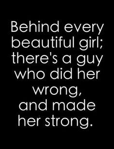 ~ Behind every beautiful girl; there's a guy who did her wrong, and made her strong.