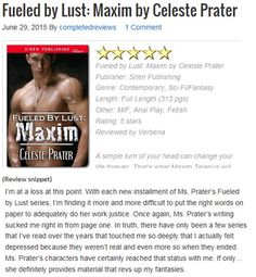 Excellent 5 STAR Rating/Review from LONG AND SHORT REVIEWS for Book 6, FUELED BY LUST: MAXIM. YAY! Snippet below. See full review at http://www.longandshortreviews.com/book-reviews/fueled-by-lust-maxim-by-celeste-prater/ #erotic   #scifiromance   #bestseller   #fetish  #hot #mystery #suspense  #love