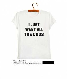 89adbe911 I just want all the dogs Tee Shirts for Dog Lovers T Shirt Animal Lover  Gift Unisex Funny Animal T Shirt Cute Dog Lover Hipster Clothing