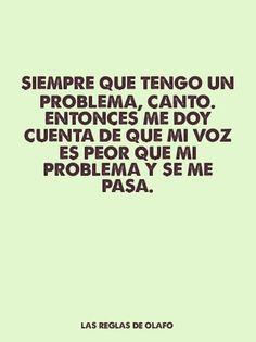 Siempre que tengo un problema, canto. Entonces me doy cuenta de que mi voz es peor que mi problema y se me pasa.