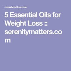 5 Essential Oils for Weight Loss :: serenitymatters.com