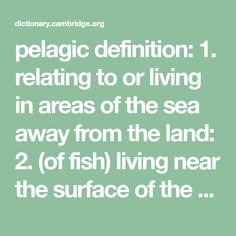 pelagic definition: relating to or living in areas of the sea away from the land: (of fish) living near the surface of the sea.