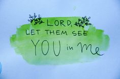 Lord, let them see you in me