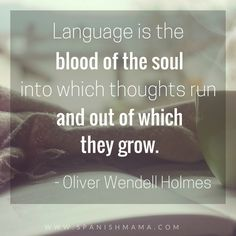 Language is the blood of the soul, into which thoughts run and out of which they grow. Oliver Wendell Holmes. Spanish quotes and dichos.