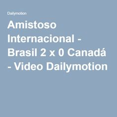 Amistoso Internacional - Brasil 2 x 0 Canadá - Video Dailymotion
