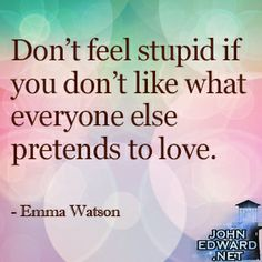"""""""Don't feel stupid if you don't like what everyone else pretends to love."""" -Emma Watson  #evolvewithjohnedward #psychicmediumje"""