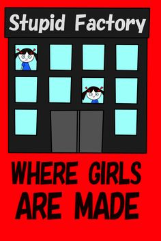Girls are created at the stupid factory