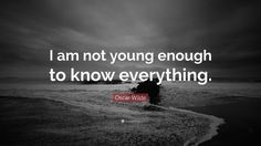 "Oscar Wilde Quote: ""I am not young enough to know everything."" (6 ..."