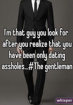 I'm that guy you look for after you realize that you have been only dating assholes...#The gentleman
