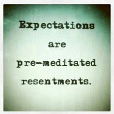 Expectations are premeditated resentments. There is truth to that statement. quotes. wisdom. advice. life lessons