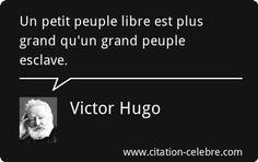 """Un petit peuple libre est plus grand qu'un grand peuple esclave.""Victor Hugo"