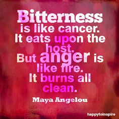 Also, anger is (more often than not) transient.  Bitterness sticks with you.