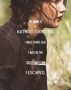 """""""My name is Katniss Everdeen. I am 17 years old. I was in the Hunger Games. I escaped.""""                    -Katniss Everdeen"""