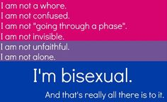 """I am not a whore. I am not confused. I am not 'going through a phase.' I am not invisible. I am not unfaithful. I am not alone. I'm bisexual. And that's really all there is to it."" [click on this image to find a short clip and analysis of bisexuality and sexual identity politics]"