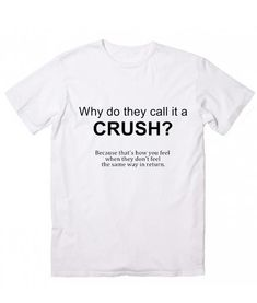Why Do They Call it A Crush T-Shirt. Girls Thoughts and Feelings, Women's Funny Quotes Shirt, Famous Quotes T Shirts, handmade by order with Screen printing Sassy Shirts, Sarcastic Shirts, Funny Tee Shirts, Girl Shirts, Funny T Shirt Sayings, T Shirts With Sayings, Funny Quotes, Funny Sweaters, Funny Hoodies