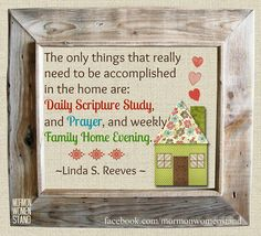 The only things that really need to be accomplished in the home are: daily scripture study, and prayer, and weekly Family Home Evening. Linda S. Reeves #LDSConf #MormonWomenStand