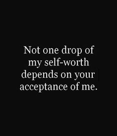 not one drop of my self-worth...