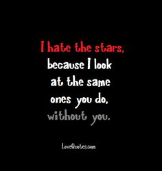 I hate the stars, because I look at the same ones you do, without you.  - Love Quotes - https://www.lovequotes.com/i-hate-the-stars/