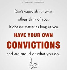 Don't worry about what others think of you. It doesn't matter as long as you have your own Convictions and are proud of what you do.