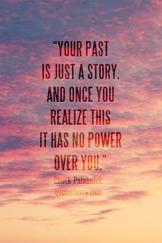 Your past is just a story. And once you realize this it has no power over you.― Chuck Palahniuk