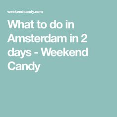 What to do in Amsterdam in 2 days - Weekend Candy