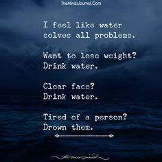 I Feel Like Water Solves All Problems. of drink water water aesthetic water clipart water funny water meme water motivation water quotes Funny Mom Quotes, Life Quotes, Sad Quotes, Drink Water Quotes, Twisted Quotes, Twisted Humor, Book Writing Tips, Writing Prompts, Anger Issues