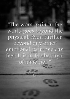 The worst pain in the world goes beyond the physical. Even further beyond any other emotional pain one can feel. It is in the betrayal of a mother.