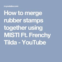 How to merge  rubber stamps together using MISTI Ft. Frenchy Tilda - YouTube