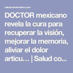 DOCTOR mexicano revela la cura para recuperar la visión, mejorar la memoria, aliviar el dolor articu…   Salud con Remedios