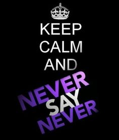 * Never Say Never *  That Saying is So Soo Sooo True Too! Trust Me, I've know this from experience many many times before....