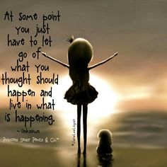 At some point you just have to let go of what you thought should happen and live in what is happening. By Princess Sassy Pants & Co