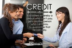 Credit is a system whereby a person who cannot pay gets another person who cannot pay to guarantee that he can pay. http://ow.ly/RJuDy
