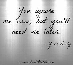 You ignore me now, but you'll need me later is what your body screams everyday    Make the change - visit