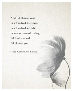 """""""And I'd choose you; in a hundred lifetimes, in a hundred worlds, in any version of reality, I'd find you and I'd choos you."""" —The Chaos of Stars"""
