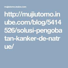 http://mujiutomo.inube.com/blog/5414526/solusi-pengobatan-kanker-de-natrue/